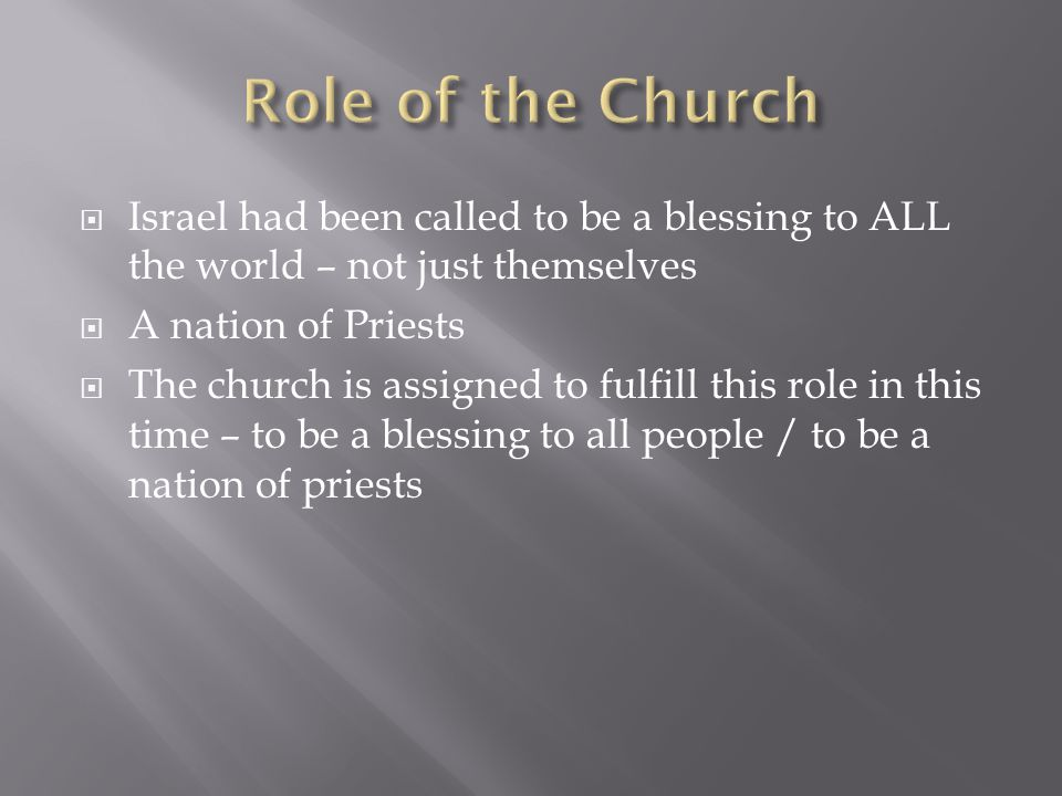  Israel had been called to be a blessing to ALL the world – not just themselves  A nation of Priests  The church is assigned to fulfill this role in this time – to be a blessing to all people / to be a nation of priests