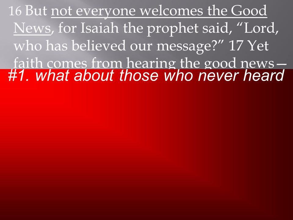 16 But not everyone welcomes the Good News, for Isaiah the prophet said, Lord, who has believed our message 17 Yet faith comes from hearing the good news— the Good News about Christ.