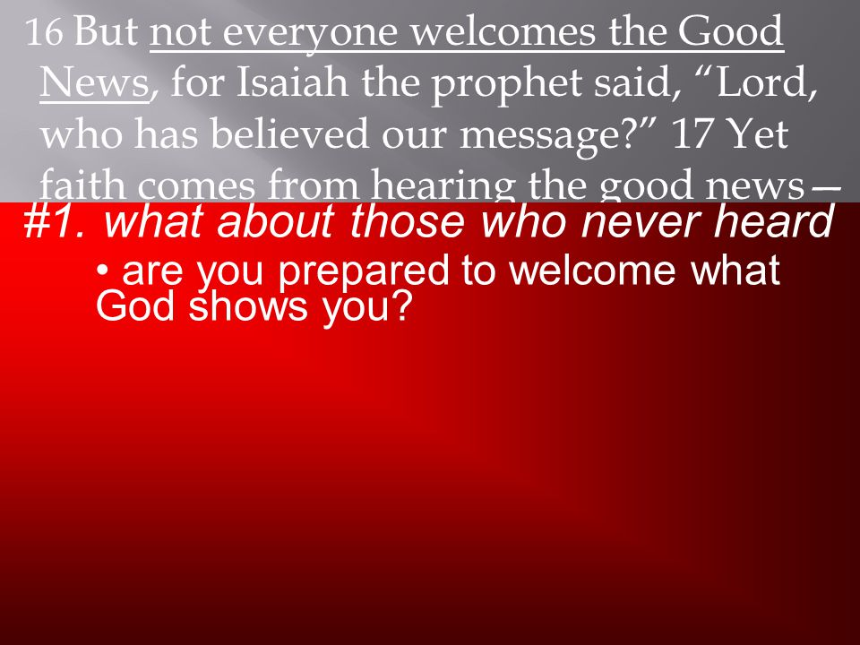 16 But not everyone welcomes the Good News, for Isaiah the prophet said, Lord, who has believed our message? 17 Yet faith comes from hearing the good news— the Good News about Christ.