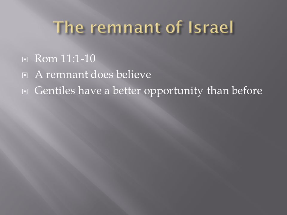  Rom 11:1-10  A remnant does believe  Gentiles have a better opportunity than before