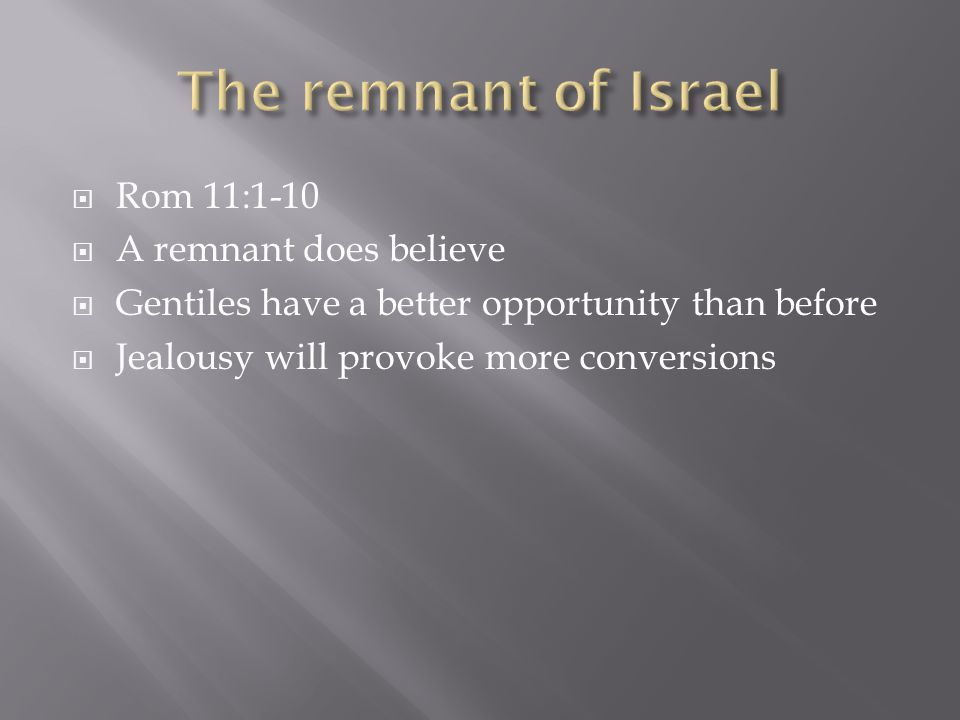  Rom 11:1-10  A remnant does believe  Gentiles have a better opportunity than before  Jealousy will provoke more conversions