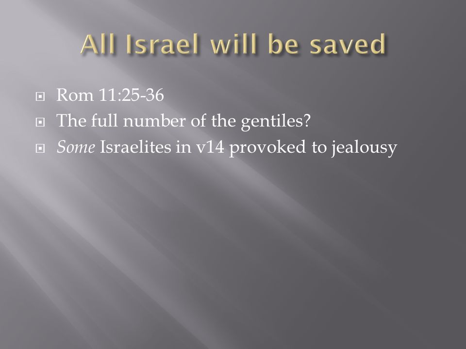  Rom 11:25-36  The full number of the gentiles  Some Israelites in v14 provoked to jealousy