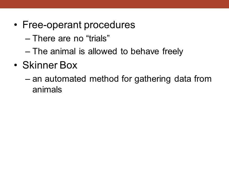 Free-operant procedures –There are no trials –The animal is allowed to behave freely Skinner Box –an automated method for gathering data from animals