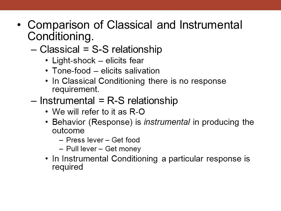 Comparison of Classical and Instrumental Conditioning. –Classical = S-S relationship Light-shock – elicits fear Tone-food – elicits salivation In Clas