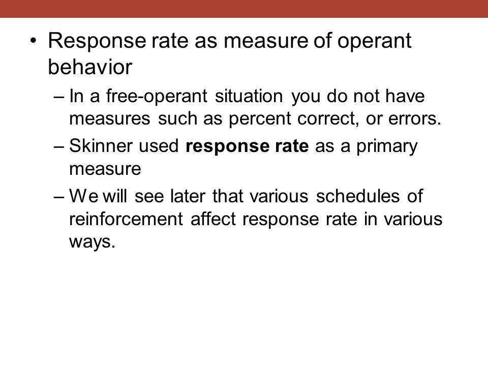 Response rate as measure of operant behavior –In a free-operant situation you do not have measures such as percent correct, or errors.