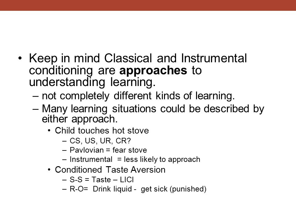 Keep in mind Classical and Instrumental conditioning are approaches to understanding learning. –not completely different kinds of learning. –Many lear