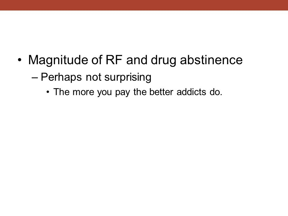 Magnitude of RF and drug abstinence –Perhaps not surprising The more you pay the better addicts do.