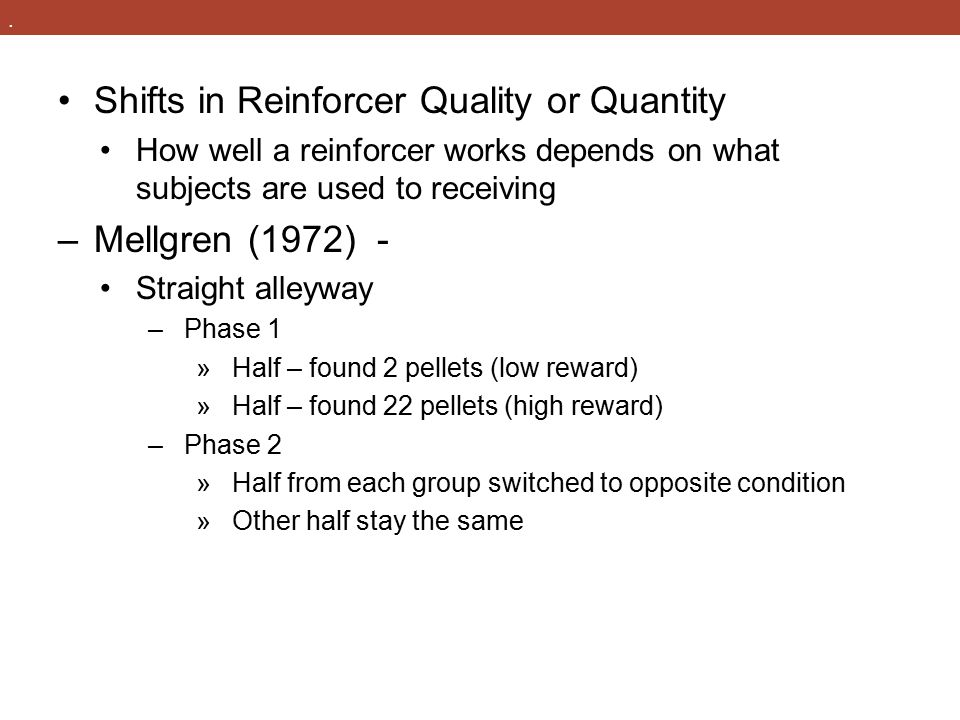 . Shifts in Reinforcer Quality or Quantity How well a reinforcer works depends on what subjects are used to receiving –Mellgren (1972) - Straight alle