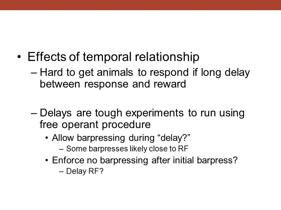 Effects of temporal relationship –Hard to get animals to respond if long delay between response and reward –Delays are tough experiments to run using free operant procedure Allow barpressing during delay –Some barpresses likely close to RF Enforce no barpressing after initial barpress.