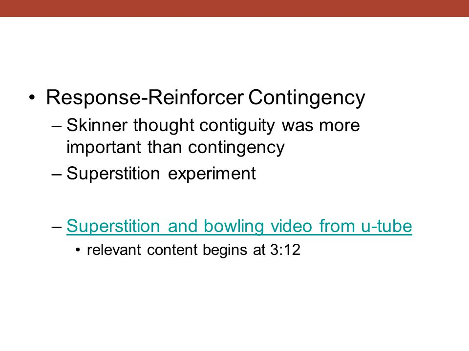 Response-Reinforcer Contingency –Skinner thought contiguity was more important than contingency –Superstition experiment –Superstition and bowling vid