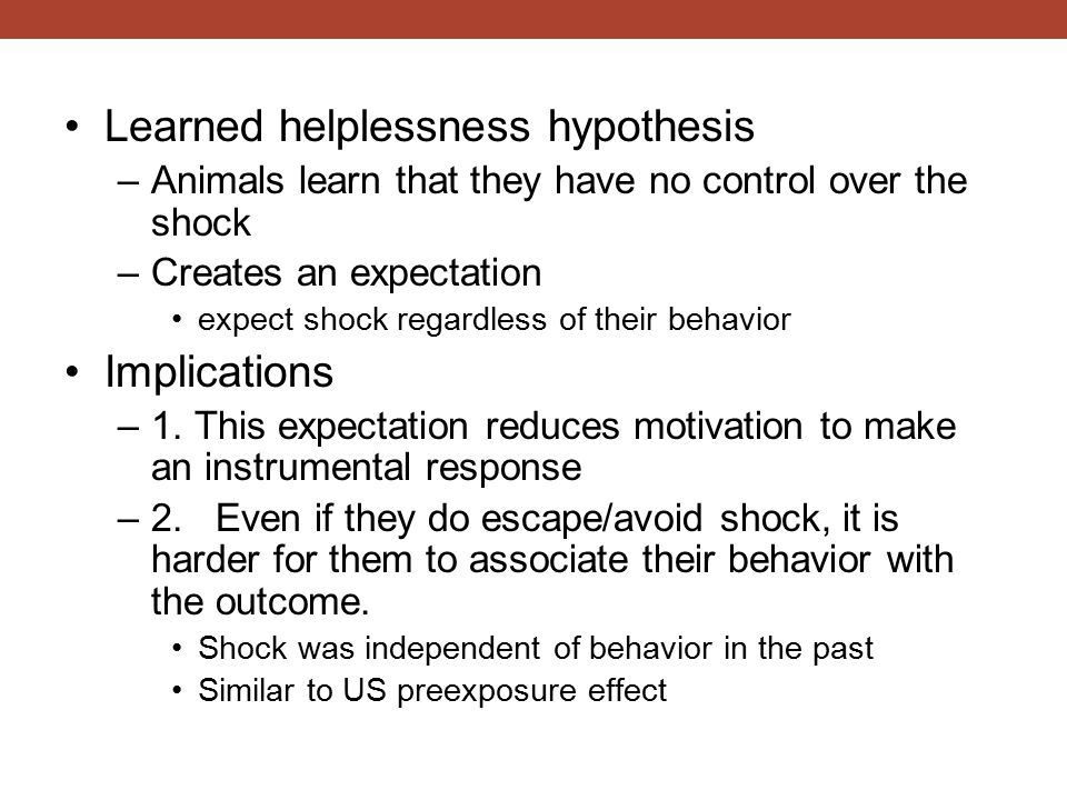 Learned helplessness hypothesis –Animals learn that they have no control over the shock –Creates an expectation expect shock regardless of their behavior Implications –1.