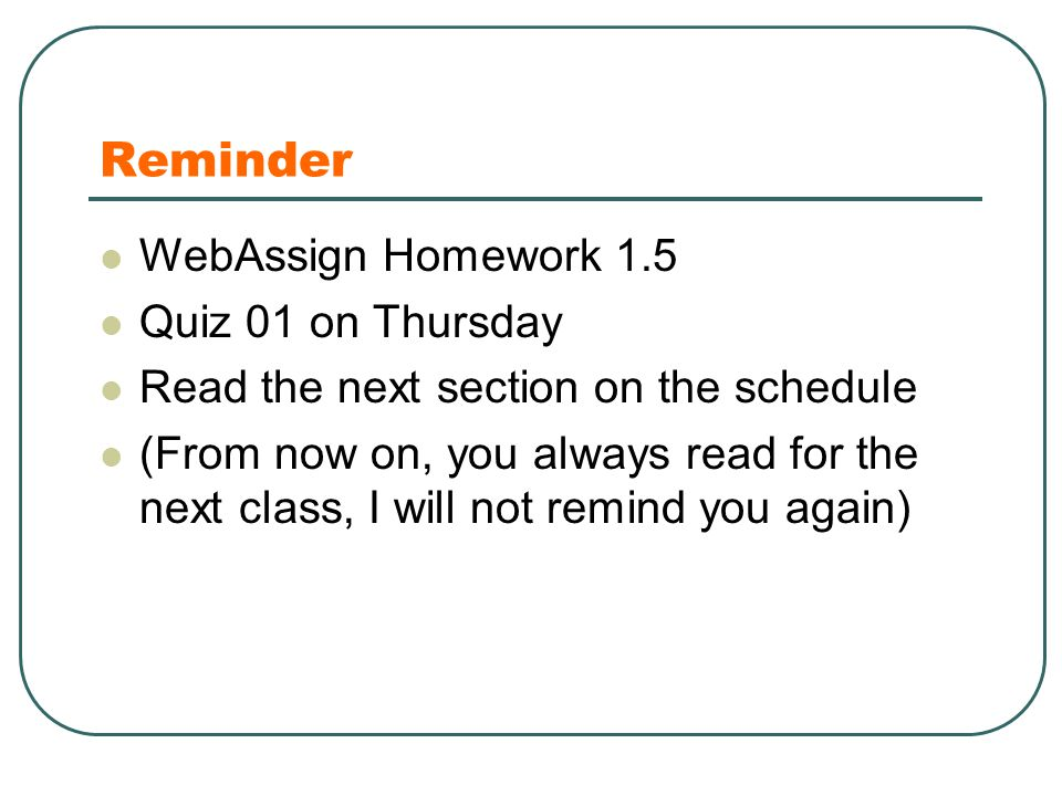 Reminder WebAssign Homework 1.5 Quiz 01 on Thursday Read the next section on the schedule (From now on, you always read for the next class, I will not
