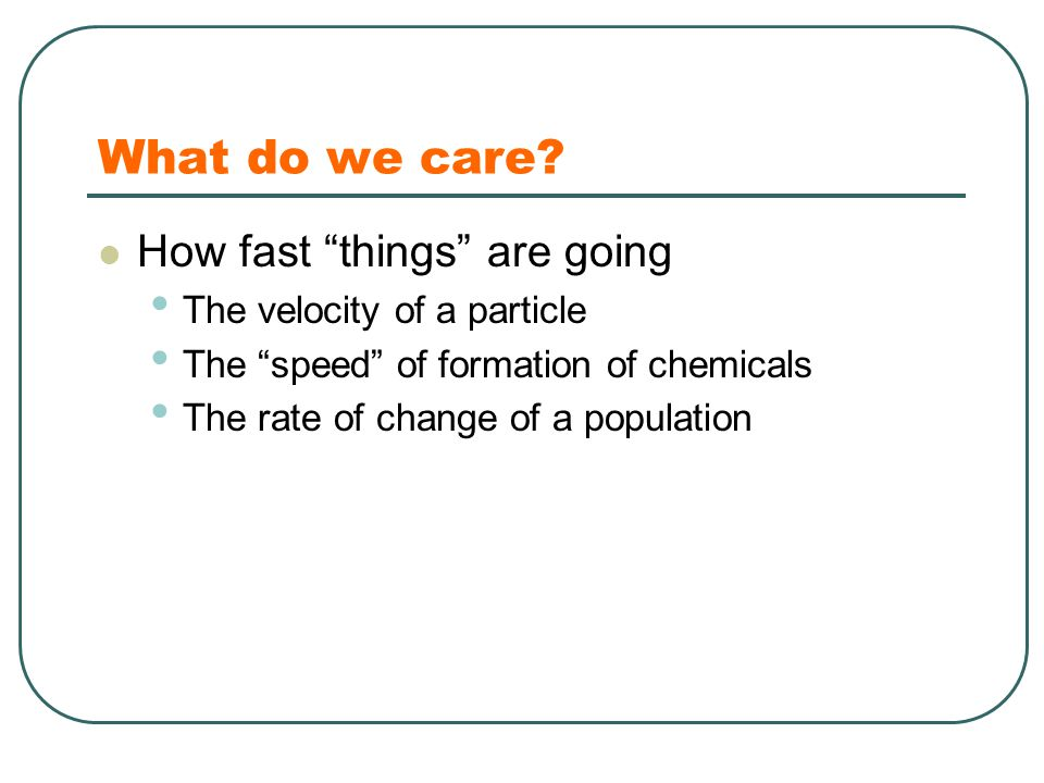 "What do we care? How fast ""things"" are going The velocity of a particle The ""speed"" of formation of chemicals The rate of change of a population"