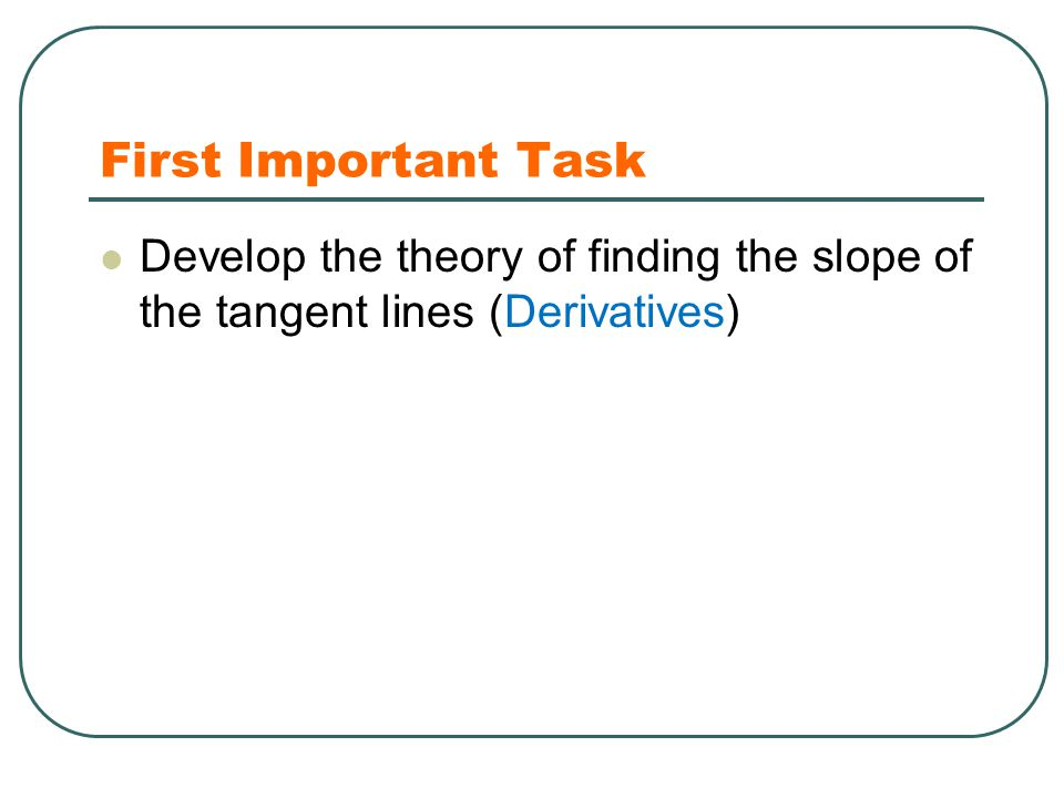 First Important Task Develop the theory of finding the slope of the tangent lines (Derivatives)