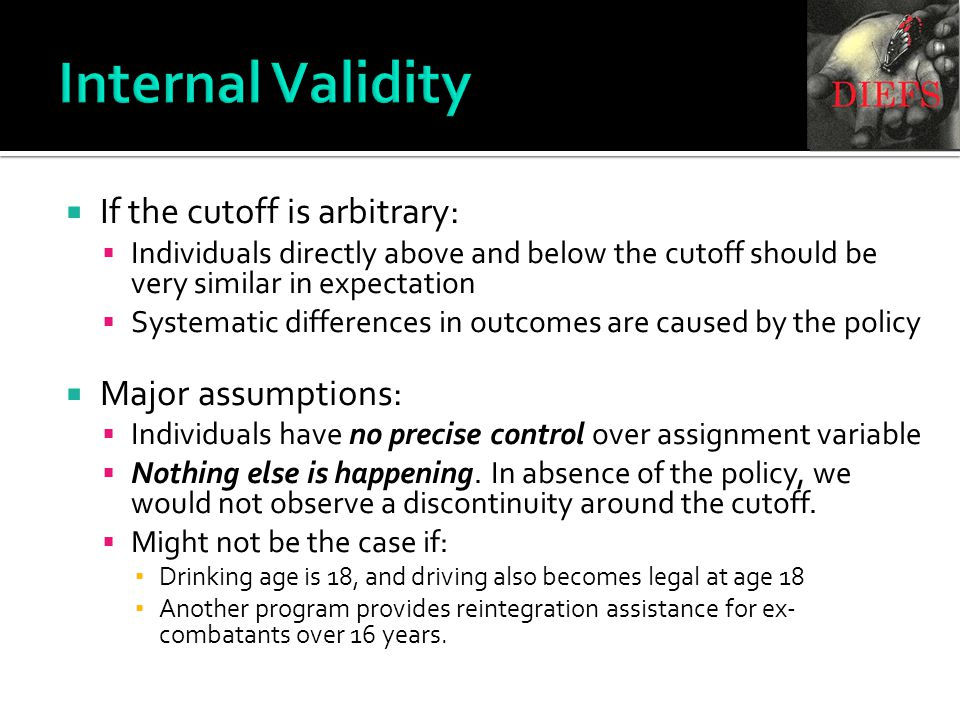 Internal Validity  If the cutoff is arbitrary:  Individuals directly above and below the cutoff should be very similar in expectation  Systematic differences in outcomes are caused by the policy  Major assumptions:  Individuals have no precise control over assignment variable  Nothing else is happening.
