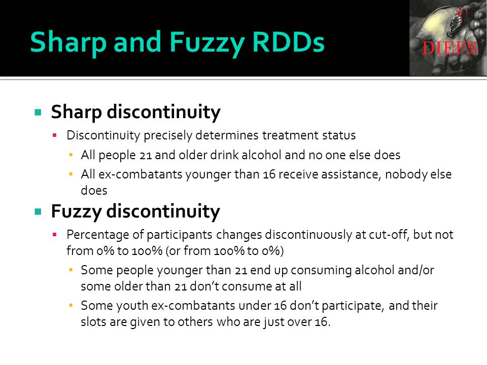 Sharp discontinuity  Discontinuity precisely determines treatment status ▪ All people 21 and older drink alcohol and no one else does ▪ All ex-combatants younger than 16 receive assistance, nobody else does  Fuzzy discontinuity  Percentage of participants changes discontinuously at cut-off, but not from 0% to 100% (or from 100% to 0%) ▪ Some people younger than 21 end up consuming alcohol and/or some older than 21 don't consume at all ▪ Some youth ex-combatants under 16 don't participate, and their slots are given to others who are just over 16.
