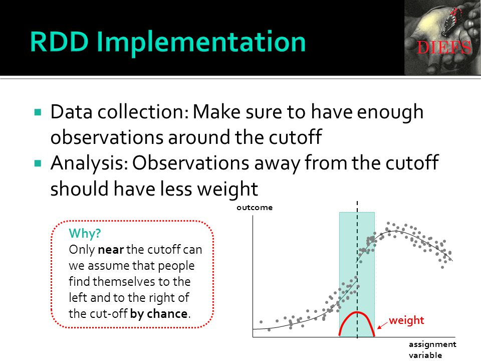RDD Implementation  Data collection: Make sure to have enough observations around the cutoff  Analysis: Observations away from the cutoff should have less weight Why.