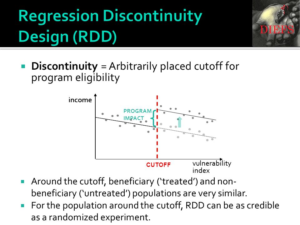  Discontinuity = Arbitrarily placed cutoff for program eligibility Regression Discontinuity Design (RDD) vulnerability index income  Around the cutoff, beneficiary ('treated') and non- beneficiary ('untreated') populations are very similar.