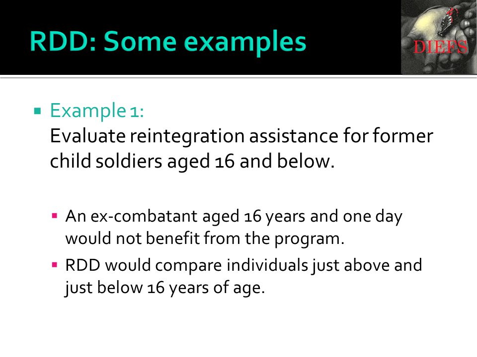RDD: Some examples  Example 1: Evaluate reintegration assistance for former child soldiers aged 16 and below.
