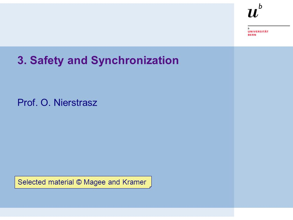 3. Safety and Synchronization Prof. O. Nierstrasz Selected material © Magee and Kramer