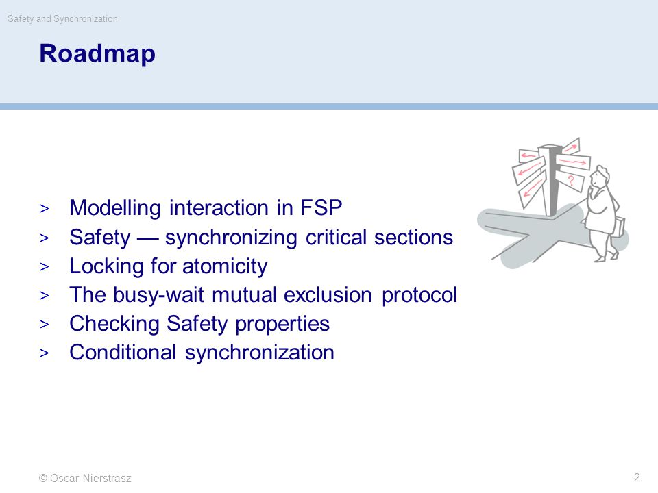 © Oscar Nierstrasz 3 Roadmap  Modelling interaction in FSP  Safety — synchronizing critical sections  Locking for atomicity  The busy-wait mutual exclusion protocol  Checking Safety properties  Conditional synchronization Safety and Synchronization
