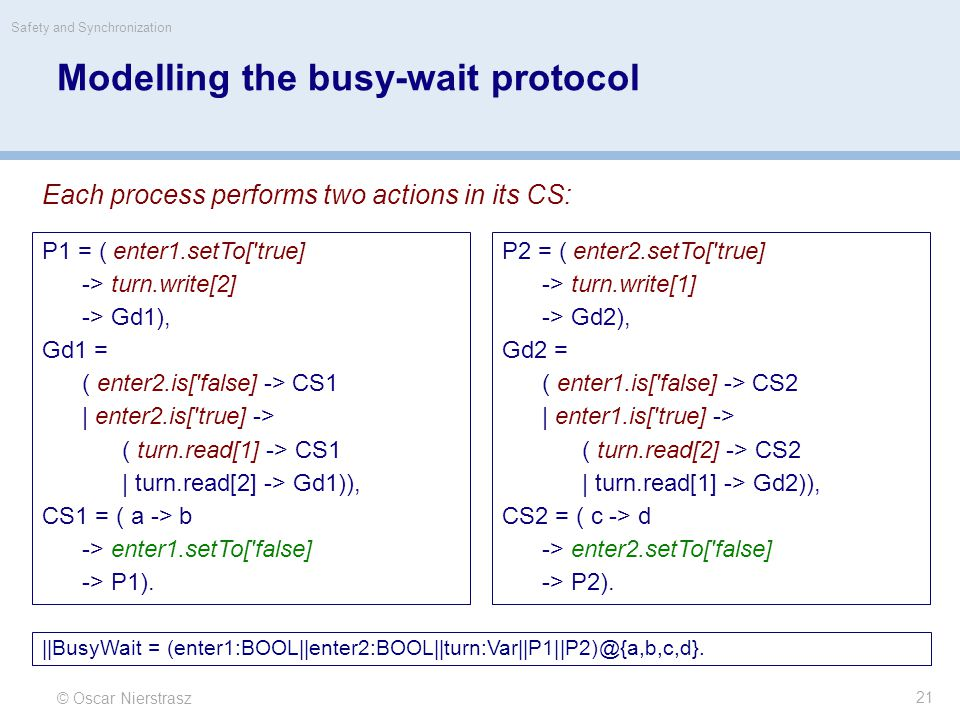 © Oscar Nierstrasz Safety and Synchronization 21 Modelling the busy-wait protocol Each process performs two actions in its CS: P1 = ( enter1.setTo['tr