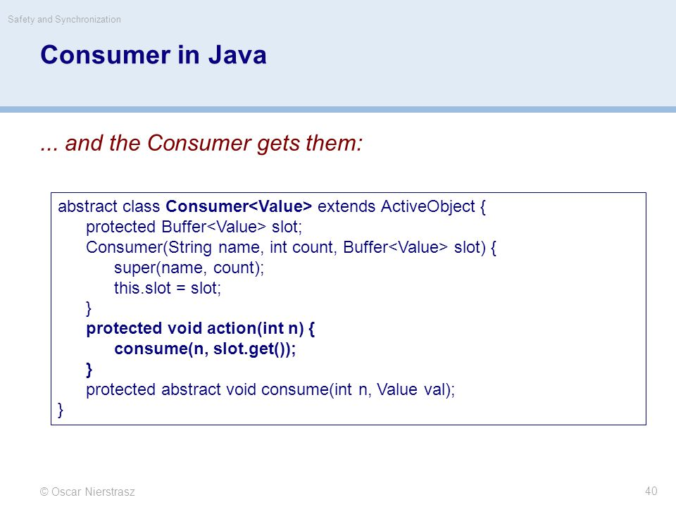 © Oscar Nierstrasz Safety and Synchronization 40 Consumer in Java... and the Consumer gets them: abstract class Consumer extends ActiveObject { protec