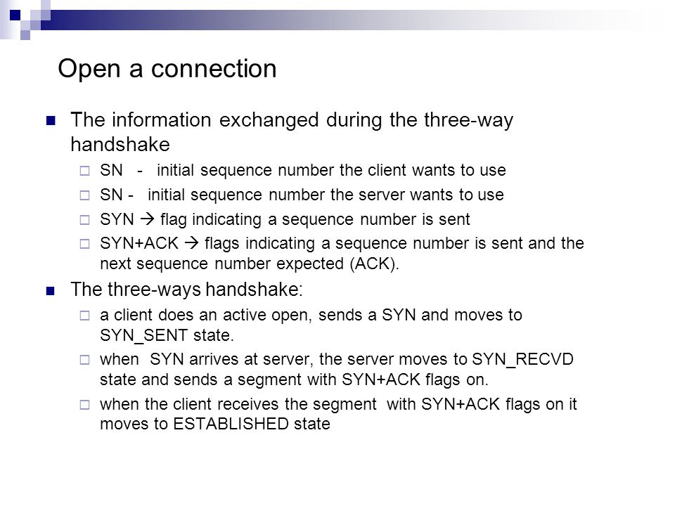 Open a connection The information exchanged during the three-way handshake  SN - initial sequence number the client wants to use  SN - initial sequence number the server wants to use  SYN  flag indicating a sequence number is sent  SYN+ACK  flags indicating a sequence number is sent and the next sequence number expected (ACK).