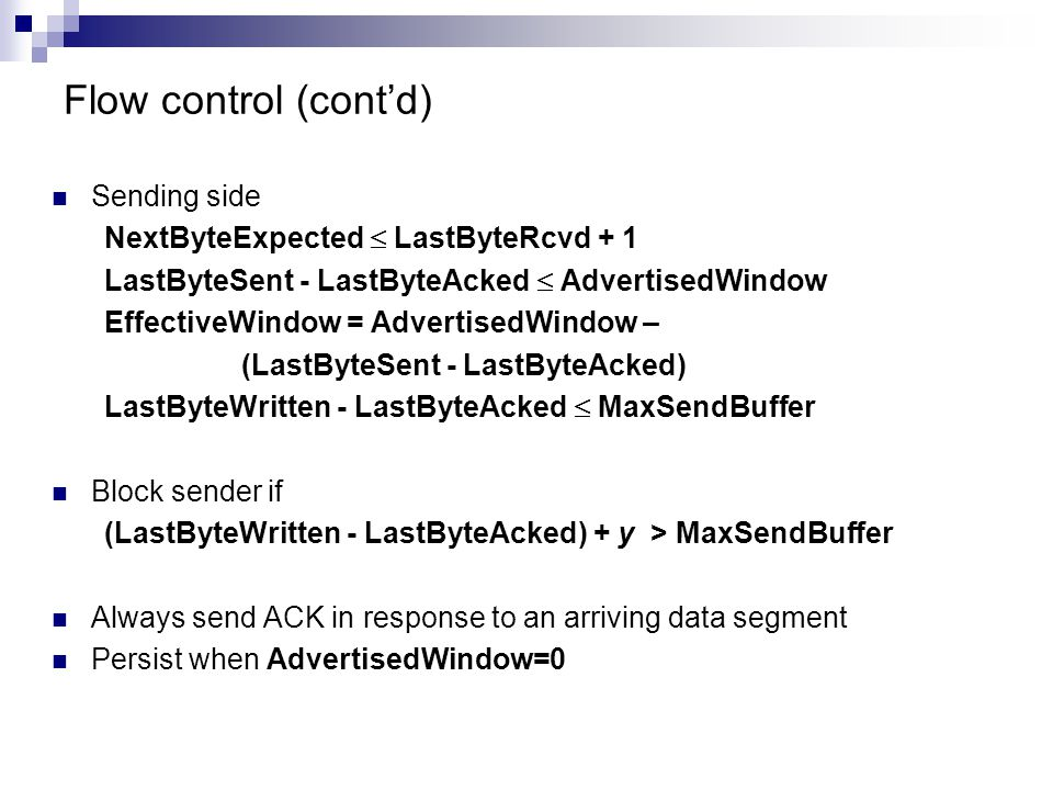 Flow control (cont'd) Sending side NextByteExpected  LastByteRcvd + 1 LastByteSent - LastByteAcked  AdvertisedWindow EffectiveWindow = AdvertisedWindow – (LastByteSent - LastByteAcked) LastByteWritten - LastByteAcked  MaxSendBuffer Block sender if (LastByteWritten - LastByteAcked) + y > MaxSendBuffer Always send ACK in response to an arriving data segment Persist when AdvertisedWindow=0