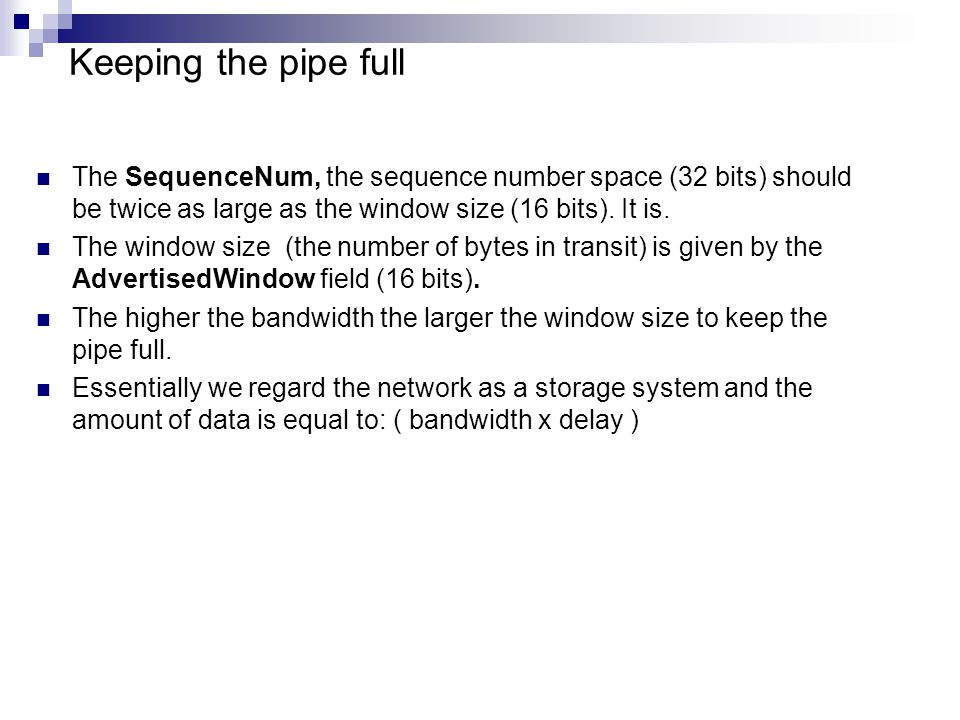 Keeping the pipe full The SequenceNum, the sequence number space (32 bits) should be twice as large as the window size (16 bits).