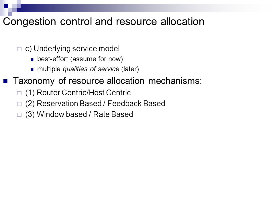 Congestion control and resource allocation  c) Underlying service model best-effort (assume for now) multiple qualities of service (later) Taxonomy of resource allocation mechanisms:  (1) Router Centric/Host Centric  (2) Reservation Based / Feedback Based  (3) Window based / Rate Based