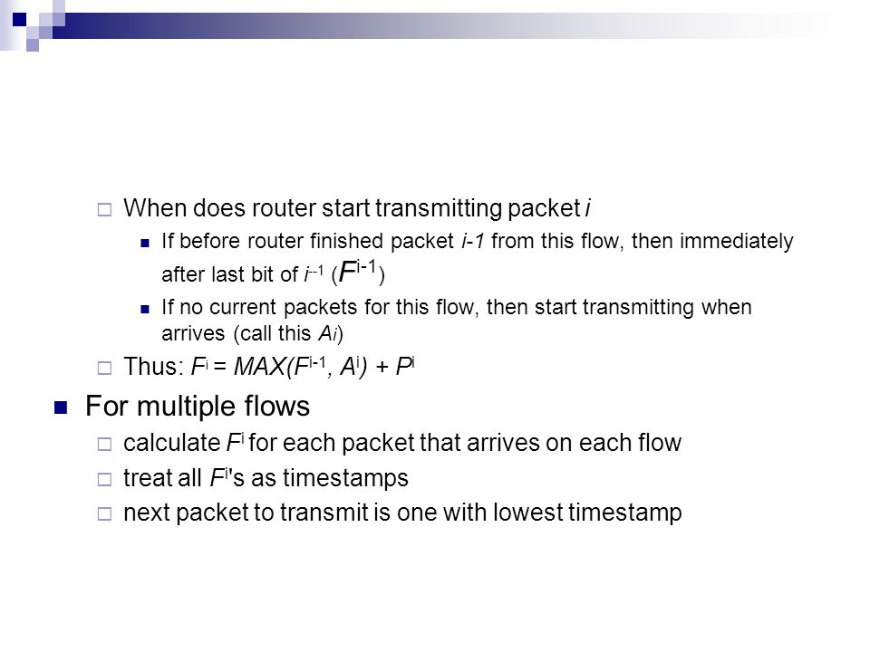  When does router start transmitting packet i If before router finished packet i-1 from this flow, then immediately after last bit of i --1 ( F i-1 ) If no current packets for this flow, then start transmitting when arrives (call this A i )  Thus: F i = MAX(F i-1, A i ) + P i For multiple flows  calculate F i for each packet that arrives on each flow  treat all F i s as timestamps  next packet to transmit is one with lowest timestamp