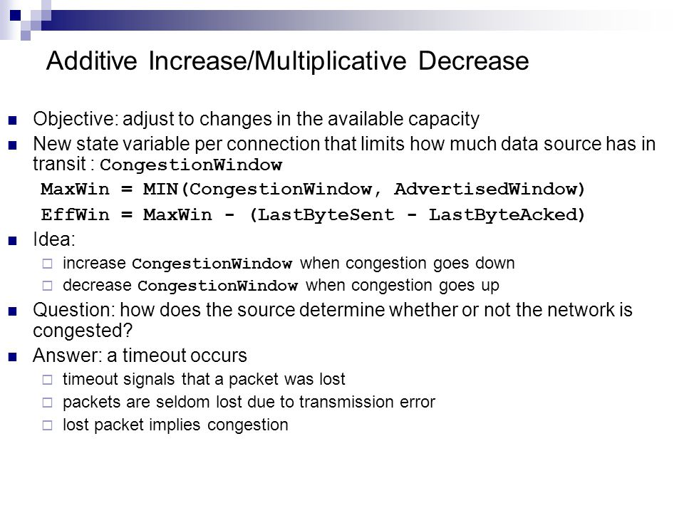 Additive Increase/Multiplicative Decrease Objective: adjust to changes in the available capacity New state variable per connection that limits how much data source has in transit : CongestionWindow MaxWin = MIN(CongestionWindow, AdvertisedWindow) EffWin = MaxWin - (LastByteSent - LastByteAcked) Idea:  increase CongestionWindow when congestion goes down  decrease CongestionWindow when congestion goes up Question: how does the source determine whether or not the network is congested.