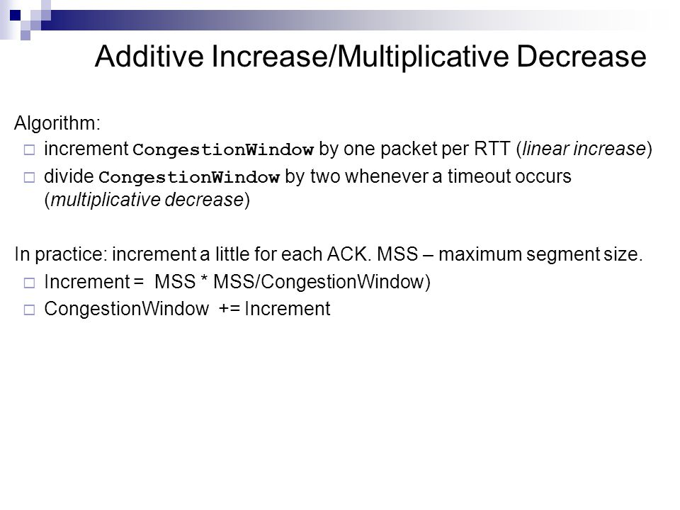 Additive Increase/Multiplicative Decrease Algorithm:  increment CongestionWindow by one packet per RTT (linear increase)  divide CongestionWindow by two whenever a timeout occurs (multiplicative decrease) In practice: increment a little for each ACK.