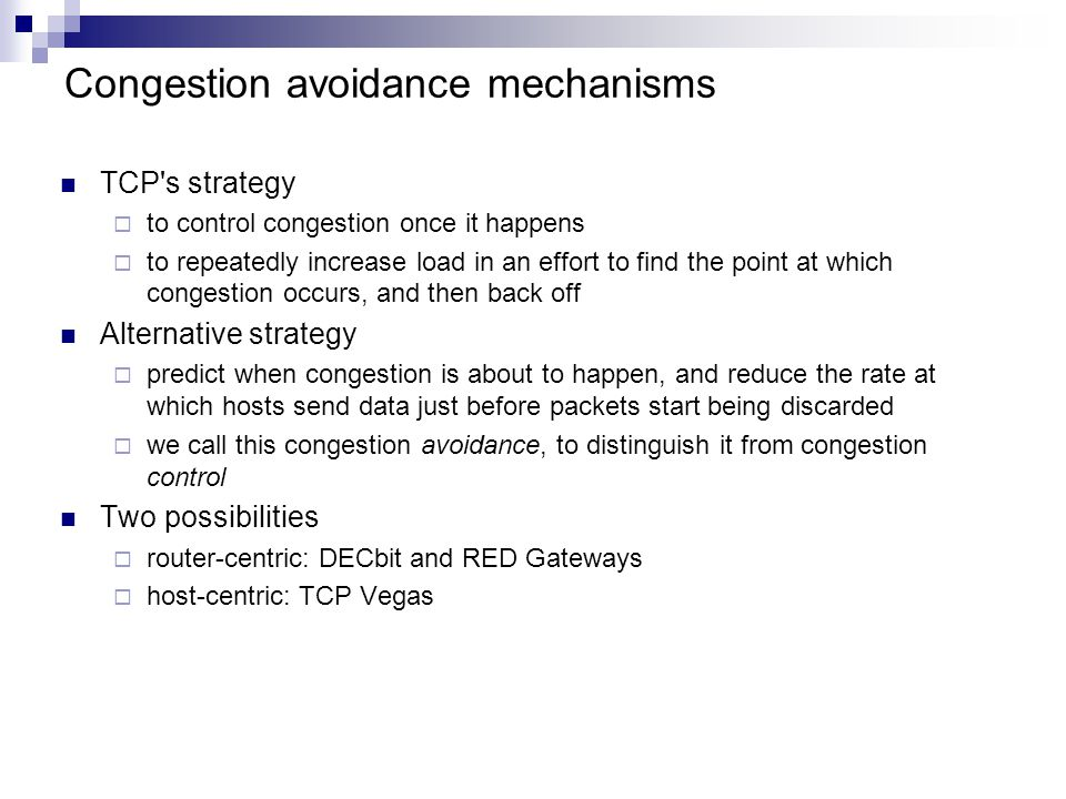 Congestion avoidance mechanisms TCP s strategy  to control congestion once it happens  to repeatedly increase load in an effort to find the point at which congestion occurs, and then back off Alternative strategy  predict when congestion is about to happen, and reduce the rate at which hosts send data just before packets start being discarded  we call this congestion avoidance, to distinguish it from congestion control Two possibilities  router-centric: DECbit and RED Gateways  host-centric: TCP Vegas