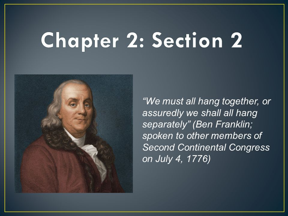 """""""We must all hang together, or assuredly we shall all hang separately"""" (Ben Franklin; spoken to other members of Second Continental Congress on July 4"""