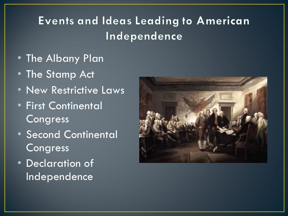 The Albany Plan The Stamp Act New Restrictive Laws First Continental Congress Second Continental Congress Declaration of Independence