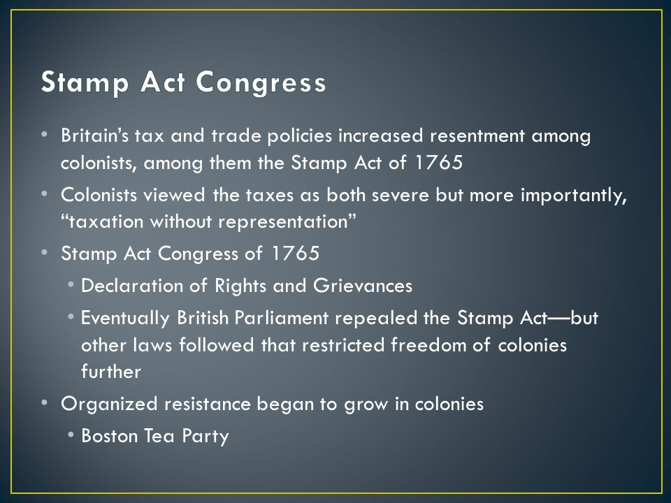 Britain's tax and trade policies increased resentment among colonists, among them the Stamp Act of 1765 Colonists viewed the taxes as both severe but