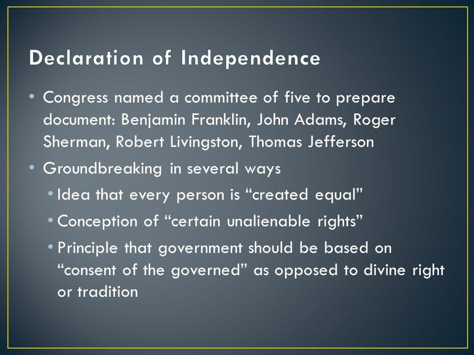 Congress named a committee of five to prepare document: Benjamin Franklin, John Adams, Roger Sherman, Robert Livingston, Thomas Jefferson Groundbreaki