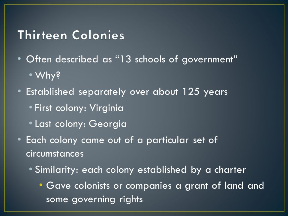 """Often described as """"13 schools of government"""" Why? Established separately over about 125 years First colony: Virginia Last colony: Georgia Each colony"""