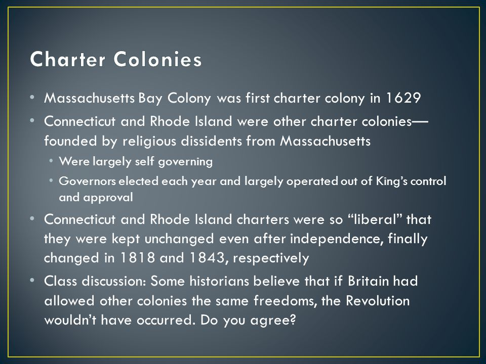 Massachusetts Bay Colony was first charter colony in 1629 Connecticut and Rhode Island were other charter colonies— founded by religious dissidents fr