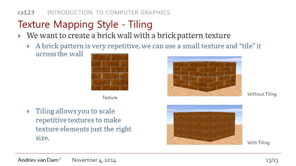 cs123 INTRODUCTION TO COMPUTER GRAPHICS Andries van Dam © Andries van Dam  We want to create a brick wall with a brick pattern texture  A brick pattern is very repetitive, we can use a small texture and tile it across the wall November 4, 2014 Texture Mapping Style - Tiling Without Tiling With Tiling Texture  Tiling allows you to scale repetitive textures to make texture elements just the right size.