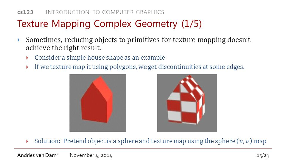 cs123 INTRODUCTION TO COMPUTER GRAPHICS Andries van Dam © Andries van Dam November 4, 2014 Texture Mapping Complex Geometry (1/5) 15/23