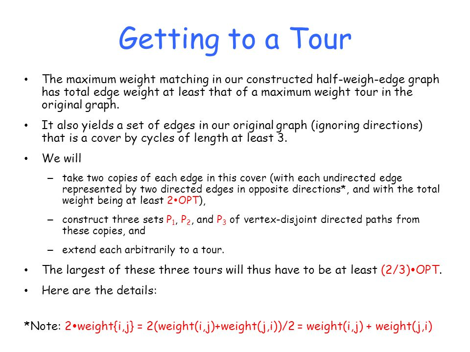 Getting to a Tour The maximum weight matching in our constructed half-weigh-edge graph has total edge weight at least that of a maximum weight tour in