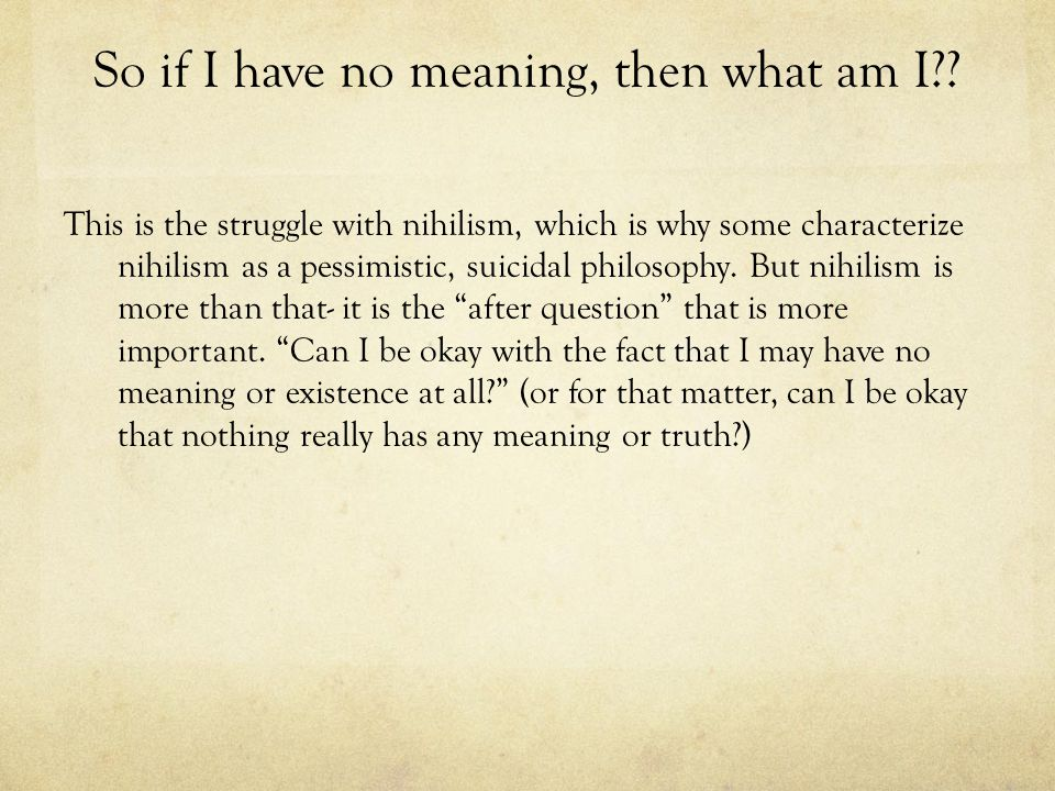 So if I have no meaning, then what am I?? This is the struggle with nihilism, which is why some characterize nihilism as a pessimistic, suicidal philo