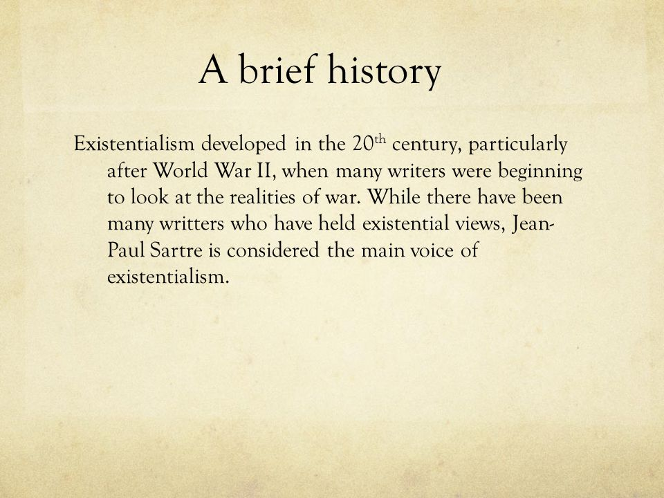 A brief history Existentialism developed in the 20 th century, particularly after World War II, when many writers were beginning to look at the realit