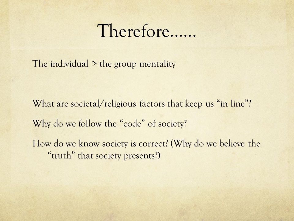 "Therefore…… The individual > the group mentality What are societal/religious factors that keep us ""in line""? Why do we follow the ""code"" of society? H"