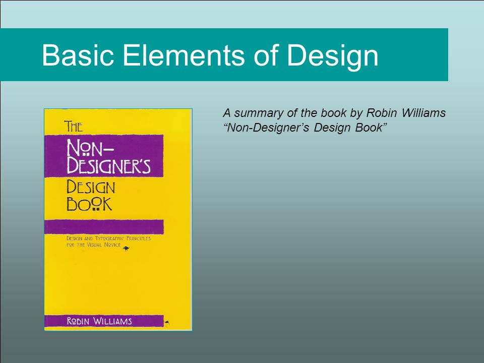 Basic Elements of Design A summary of the book by Robin Williams Non-Designer's Design Book