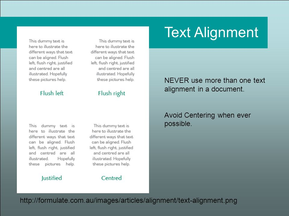 http://formulate.com.au/images/articles/alignment/text-alignment.png Text Alignment NEVER use more than one text alignment in a document.