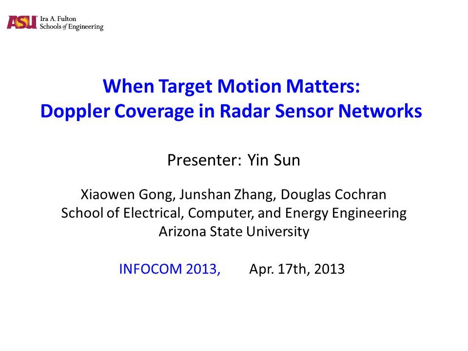 When Target Motion Matters: Doppler Coverage in Radar Sensor Networks Presenter: Yin Sun Xiaowen Gong, Junshan Zhang, Douglas Cochran School of Electrical, Computer, and Energy Engineering Arizona State University INFOCOM 2013, Apr.